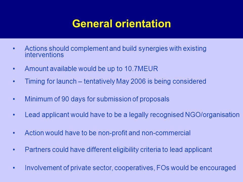 General orientation Actions should complement and build synergies with existing interventions Amount available would be up to 10.7MEUR Timing for launch – tentatively May 2006 is being considered Minimum of 90 days for submission of proposals Lead applicant would have to be a legally recognised NGO/organisation Action would have to be non-profit and non-commercial Partners could have different eligibility criteria to lead applicant Involvement of private sector, cooperatives, FOs would be encouraged