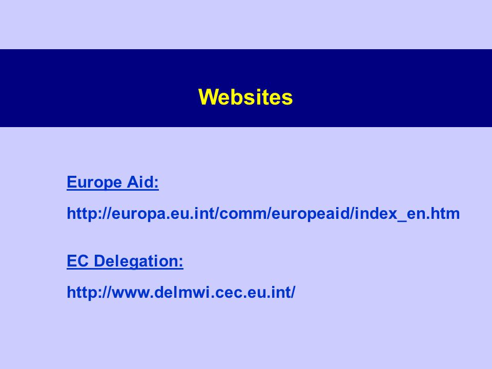 Websites Europe Aid: http://europa.eu.int/comm/europeaid/index_en.htm EC Delegation: http://www.delmwi.cec.eu.int/