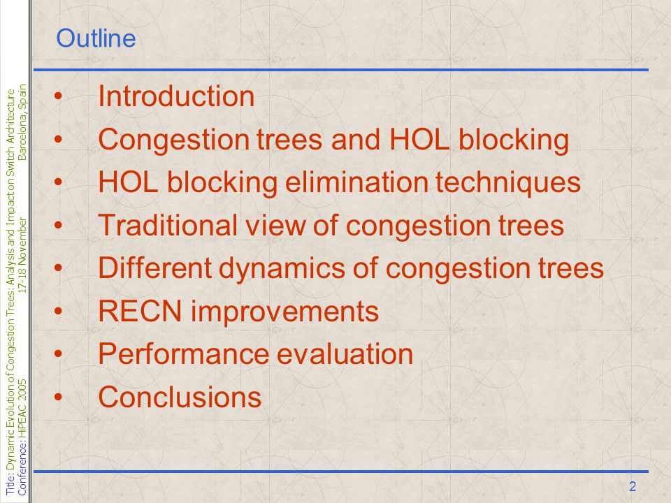 Title: Dynamic Evolution of Congestion Trees: Analysis and Impact on Switch Architecture Conference: HiPEAC 200517-18 NovemberBarcelona, Spain 2 Outline Introduction Congestion trees and HOL blocking HOL blocking elimination techniques Traditional view of congestion trees Different dynamics of congestion trees RECN improvements Performance evaluation Conclusions