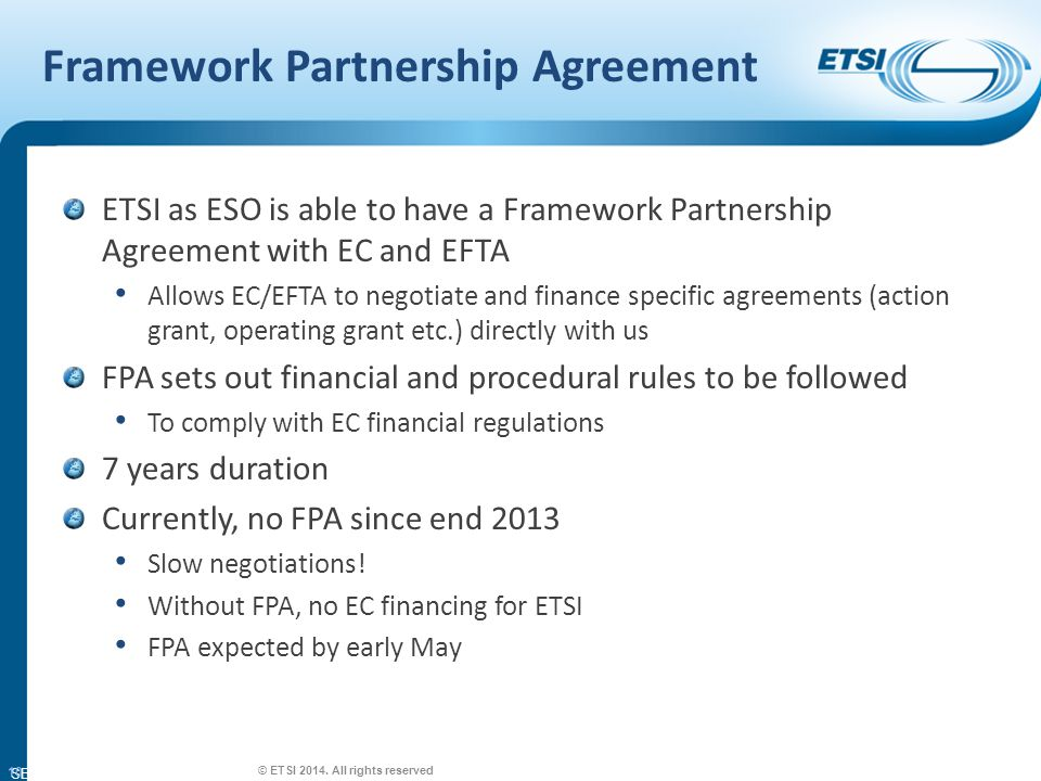 SEM26-01 Framework Partnership Agreement ETSI as ESO is able to have a Framework Partnership Agreement with EC and EFTA Allows EC/EFTA to negotiate and finance specific agreements (action grant, operating grant etc.) directly with us FPA sets out financial and procedural rules to be followed To comply with EC financial regulations 7 years duration Currently, no FPA since end 2013 Slow negotiations.