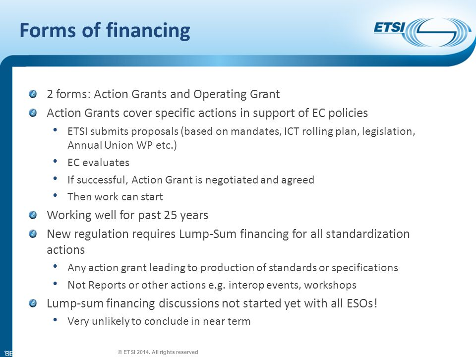 SEM26-01 Forms of financing 2 forms: Action Grants and Operating Grant Action Grants cover specific actions in support of EC policies ETSI submits proposals (based on mandates, ICT rolling plan, legislation, Annual Union WP etc.) EC evaluates If successful, Action Grant is negotiated and agreed Then work can start Working well for past 25 years New regulation requires Lump-Sum financing for all standardization actions Any action grant leading to production of standards or specifications Not Reports or other actions e.g.