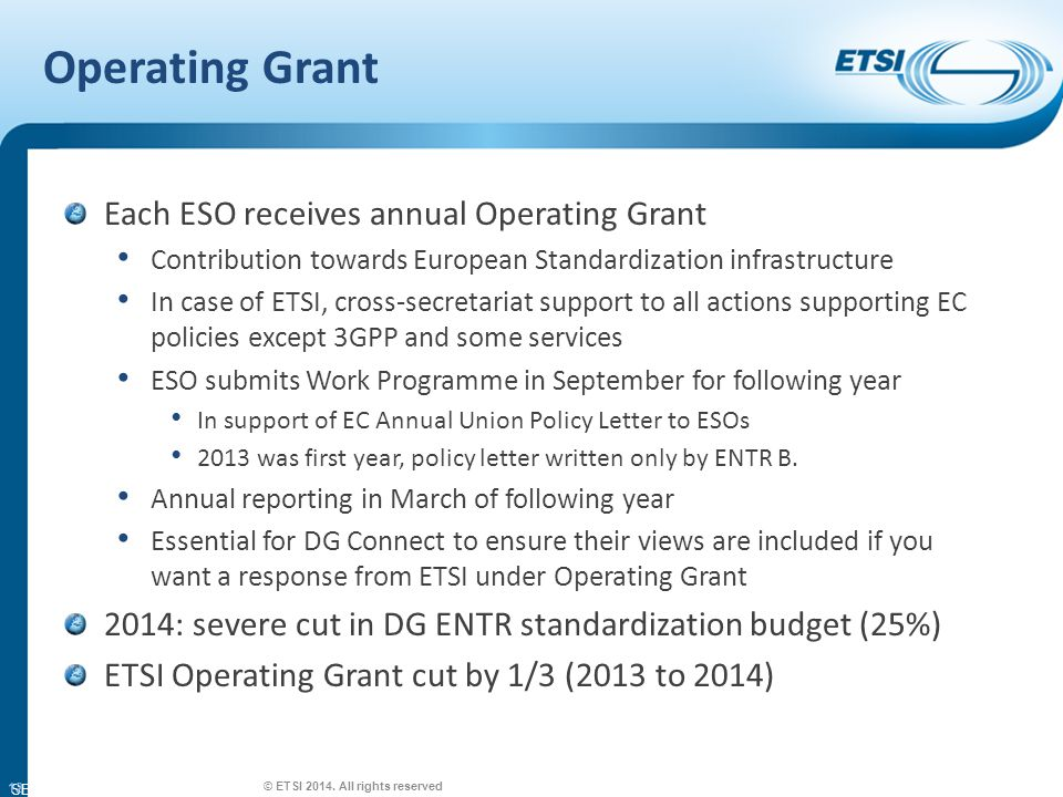 SEM26-01 Operating Grant Each ESO receives annual Operating Grant Contribution towards European Standardization infrastructure In case of ETSI, cross-secretariat support to all actions supporting EC policies except 3GPP and some services ESO submits Work Programme in September for following year In support of EC Annual Union Policy Letter to ESOs 2013 was first year, policy letter written only by ENTR B.