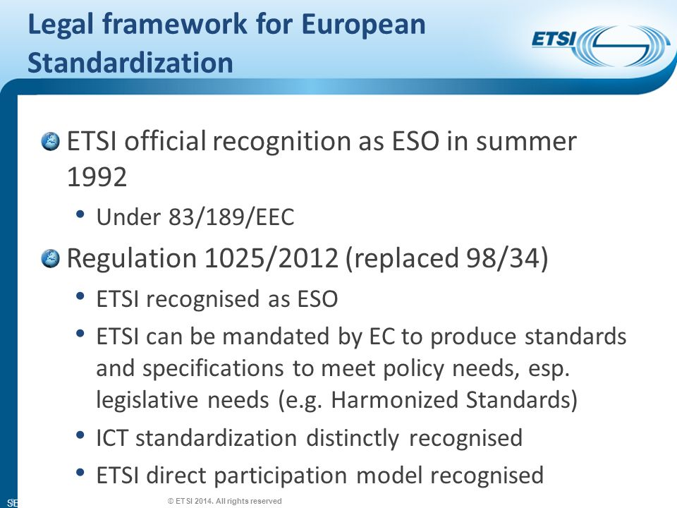 SEM26-01 Legal framework for European Standardization ETSI official recognition as ESO in summer 1992 Under 83/189/EEC Regulation 1025/2012 (replaced 98/34) ETSI recognised as ESO ETSI can be mandated by EC to produce standards and specifications to meet policy needs, esp.