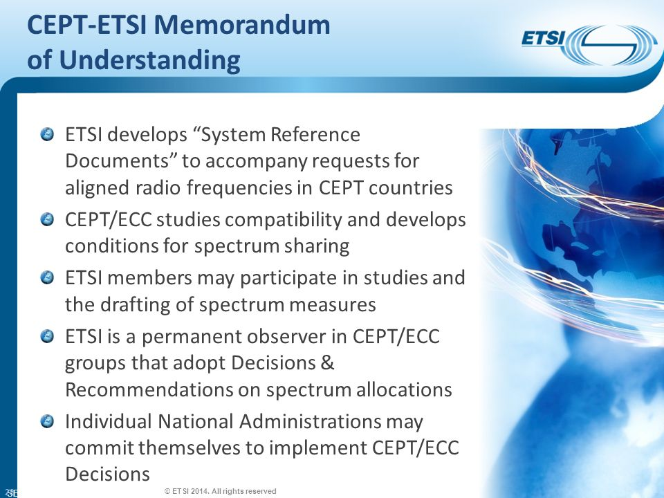 SEM26-01 CEPT-ETSI Memorandum of Understanding ETSI develops System Reference Documents to accompany requests for aligned radio frequencies in CEPT countries CEPT/ECC studies compatibility and develops conditions for spectrum sharing ETSI members may participate in studies and the drafting of spectrum measures ETSI is a permanent observer in CEPT/ECC groups that adopt Decisions & Recommendations on spectrum allocations Individual National Administrations may commit themselves to implement CEPT/ECC Decisions © ETSI 2014.