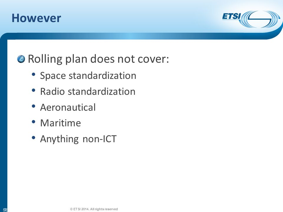 SEM26-01 However Rolling plan does not cover: Space standardization Radio standardization Aeronautical Maritime Anything non-ICT 7 © ETSI 2014.