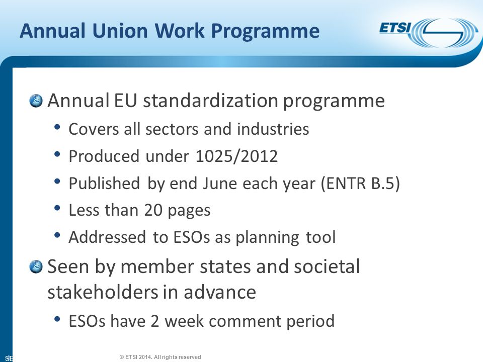 SEM26-01 Annual Union Work Programme Annual EU standardization programme Covers all sectors and industries Produced under 1025/2012 Published by end June each year (ENTR B.5) Less than 20 pages Addressed to ESOs as planning tool Seen by member states and societal stakeholders in advance ESOs have 2 week comment period 9 © ETSI 2014.