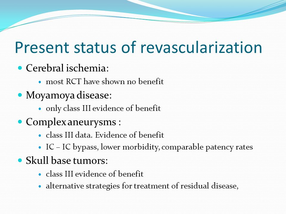 Present status of revascularization Cerebral ischemia: most RCT have shown no benefit Moyamoya disease: only class III evidence of benefit Complex aneurysms : class III data.