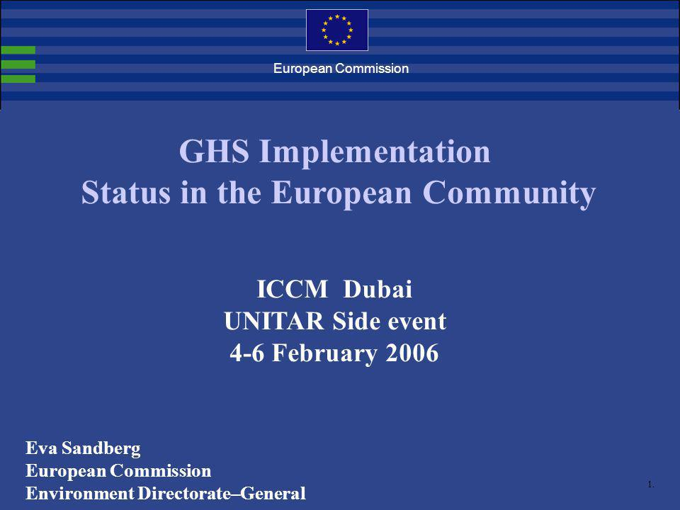 1. European Commission GHS Implementation Status in the European Community ICCM Dubai UNITAR Side event 4-6 February 2006 Eva Sandberg European Commis