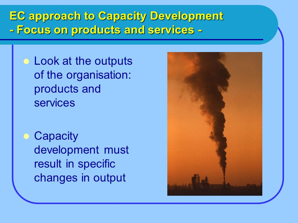 EC approach to Capacity Development - Focus on products and services - Look at the outputs of the organisation: products and services Capacity development must result in specific changes in output