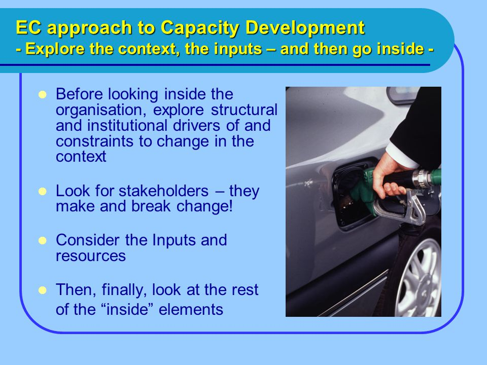 EC approach to Capacity Development - Explore the context, the inputs – and then go inside - Before looking inside the organisation, explore structural and institutional drivers of and constraints to change in the context Look for stakeholders – they make and break change.
