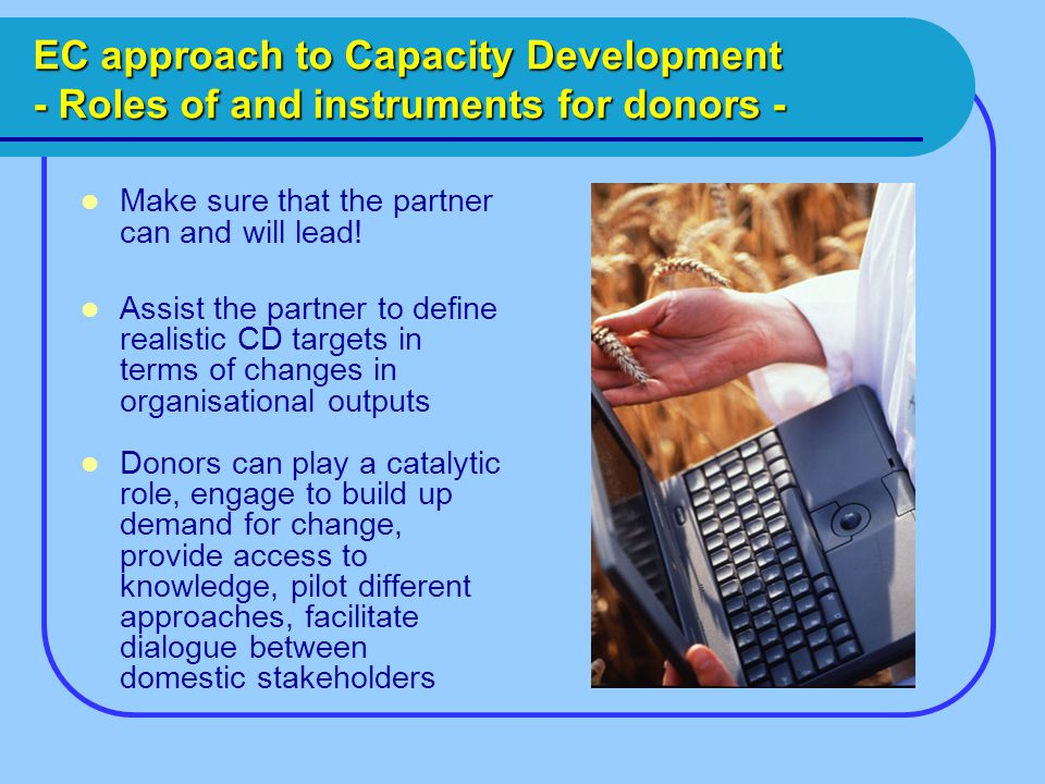 EC approach to Capacity Development - Roles of and instruments for donors - Make sure that the partner can and will lead.