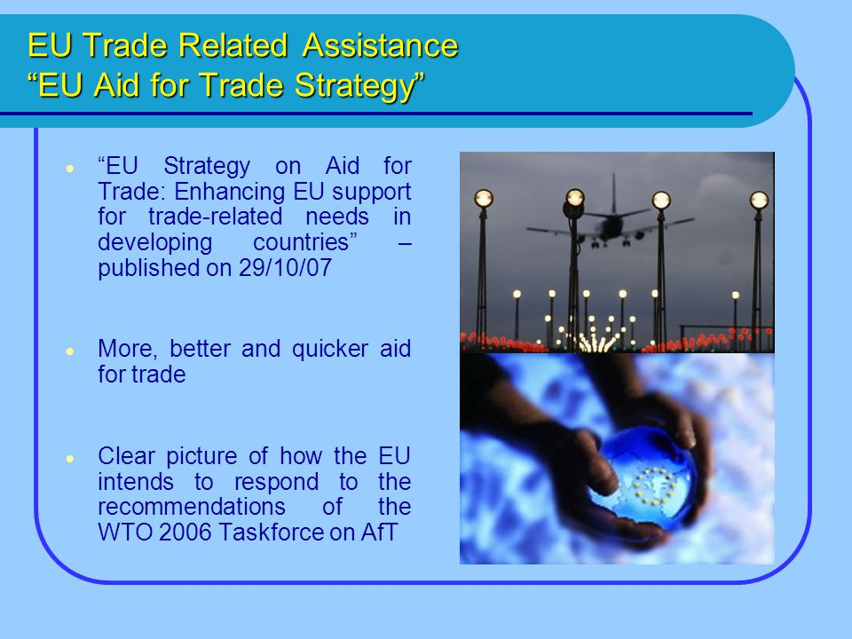 EU Trade Related Assistance EU Aid for Trade Strategy  EU Strategy on Aid for Trade: Enhancing EU support for trade-related needs in developing countries – published on 29/10/07  More, better and quicker aid for trade  Clear picture of how the EU intends to respond to the recommendations of the WTO 2006 Taskforce on AfT
