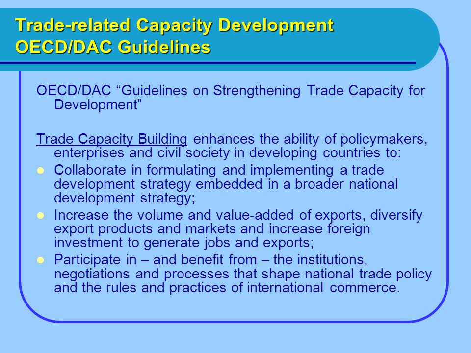 Trade-related Capacity Development OECD/DAC Guidelines OECD/DAC Guidelines on Strengthening Trade Capacity for Development Trade Capacity Building enhances the ability of policymakers, enterprises and civil society in developing countries to: Collaborate in formulating and implementing a trade development strategy embedded in a broader national development strategy; Increase the volume and value-added of exports, diversify export products and markets and increase foreign investment to generate jobs and exports; Participate in – and benefit from – the institutions, negotiations and processes that shape national trade policy and the rules and practices of international commerce.