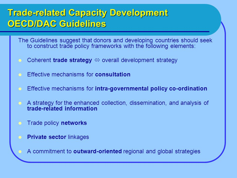 Trade-related Capacity Development OECD/DAC Guidelines The Guidelines suggest that donors and developing countries should seek to construct trade policy frameworks with the following elements: Coherent trade strategy  overall development strategy Effective mechanisms for consultation Effective mechanisms for intra-governmental policy co-ordination A strategy for the enhanced collection, dissemination, and analysis of trade-related information Trade policy networks Private sector linkages A commitment to outward-oriented regional and global strategies