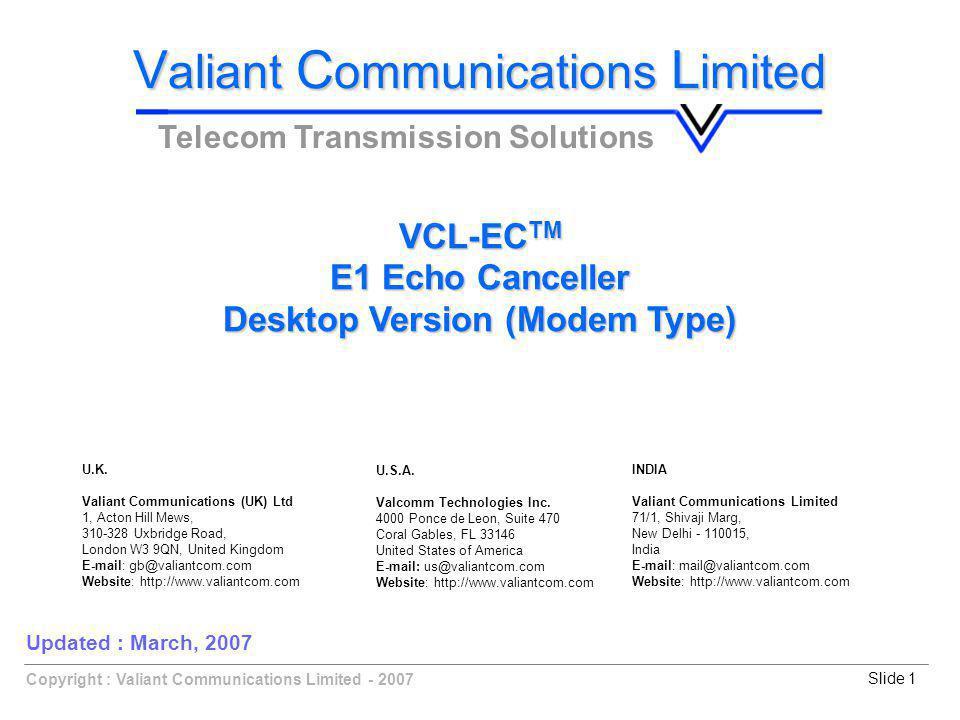 Copyright : Valiant Communications Limited - 2007Slide 1 VCL-EC TM E1 Echo Canceller Desktop Version (Modem Type) V aliant C ommunications L imited Telecom Transmission Solutions Updated : March, 2007 U.K.