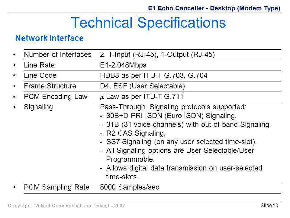Copyright : Valiant Communications Limited - 2007Slide 10 Technical Specifications Number of Interfaces2, 1-Input (RJ-45), 1-Output (RJ-45) Line RateE1-2.048Mbps Line CodeHDB3 as per ITU-T G.703, G.704 Frame StructureD4, ESF (User Selectable) PCM Encoding Law  Law as per ITU-T G.711 SignalingPass-Through: Signaling protocols supported: - 30B+D PRI ISDN (Euro ISDN) Signaling, - 31B (31 voice channels) with out-of-band Signaling.