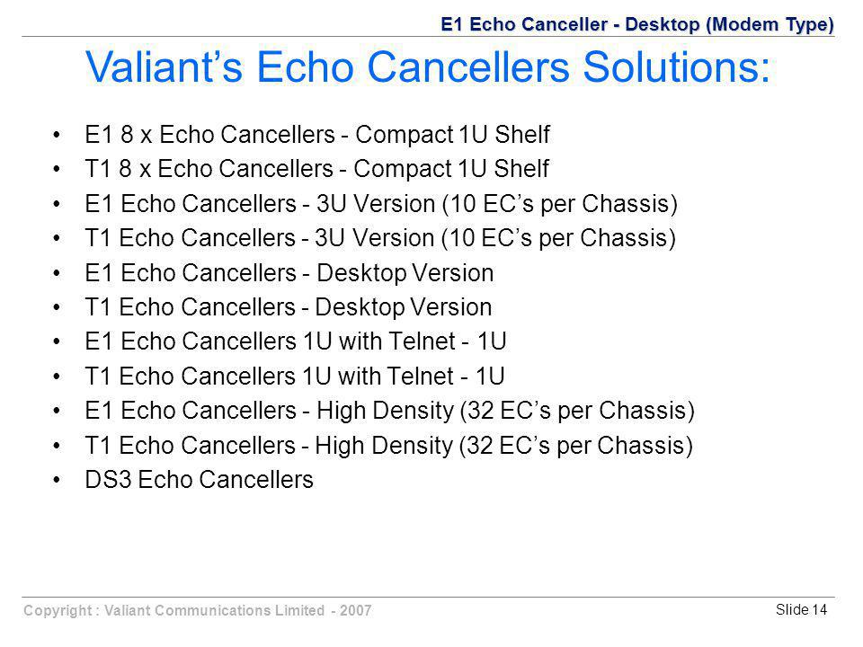 Copyright : Valiant Communications Limited - 2007Slide 14 E1 8 x Echo Cancellers - Compact 1U Shelf T1 8 x Echo Cancellers - Compact 1U Shelf E1 Echo Cancellers - 3U Version (10 EC's per Chassis) T1 Echo Cancellers - 3U Version (10 EC's per Chassis) E1 Echo Cancellers - Desktop Version T1 Echo Cancellers - Desktop Version E1 Echo Cancellers 1U with Telnet - 1U T1 Echo Cancellers 1U with Telnet - 1U E1 Echo Cancellers - High Density (32 EC's per Chassis) T1 Echo Cancellers - High Density (32 EC's per Chassis) DS3 Echo Cancellers Valiant's Echo Cancellers Solutions: E1 Echo Canceller - Desktop (Modem Type)