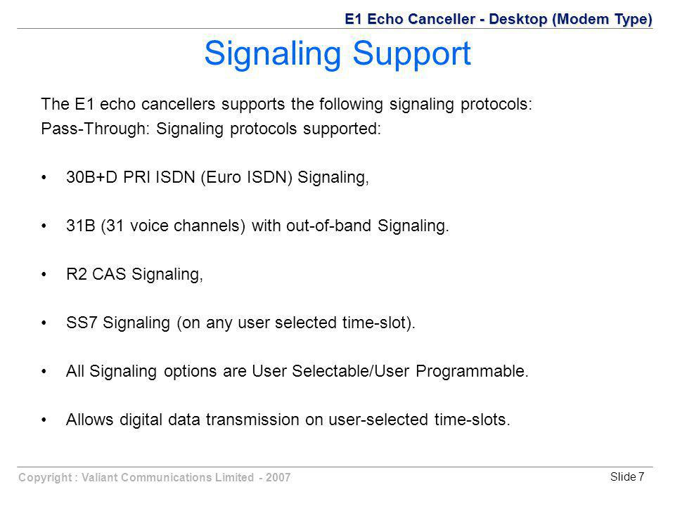 Copyright : Valiant Communications Limited - 2007Slide 7 The E1 echo cancellers supports the following signaling protocols: Pass-Through: Signaling protocols supported: 30B+D PRI ISDN (Euro ISDN) Signaling, 31B (31 voice channels) with out-of-band Signaling.