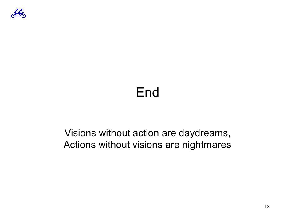 18 End Visions without action are daydreams, Actions without visions are nightmares