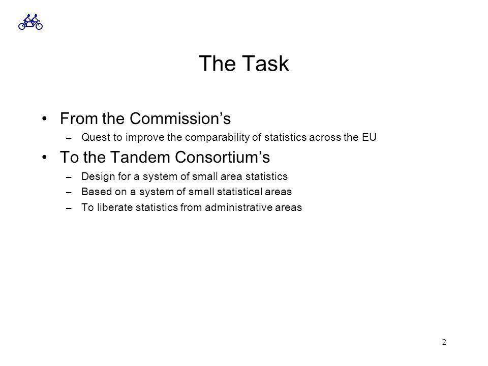 2 The Task From the Commission's –Quest to improve the comparability of statistics across the EU To the Tandem Consortium's –Design for a system of small area statistics –Based on a system of small statistical areas –To liberate statistics from administrative areas