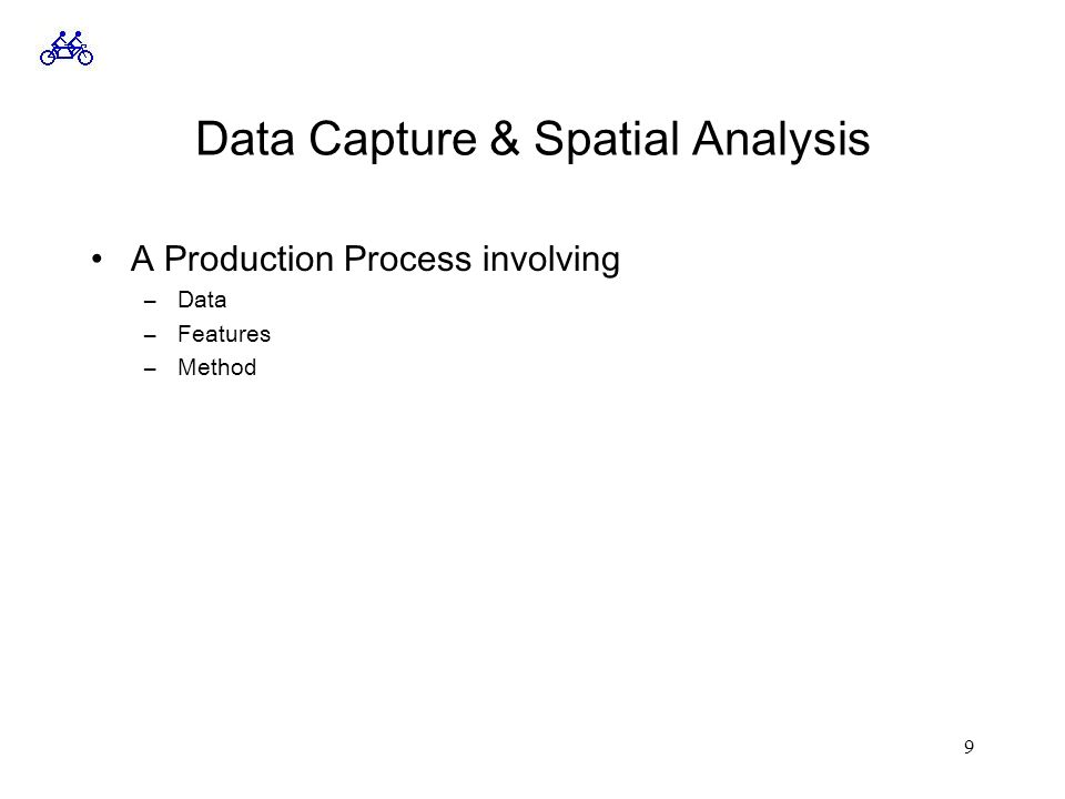 9 Data Capture & Spatial Analysis A Production Process involving –Data –Features –Method