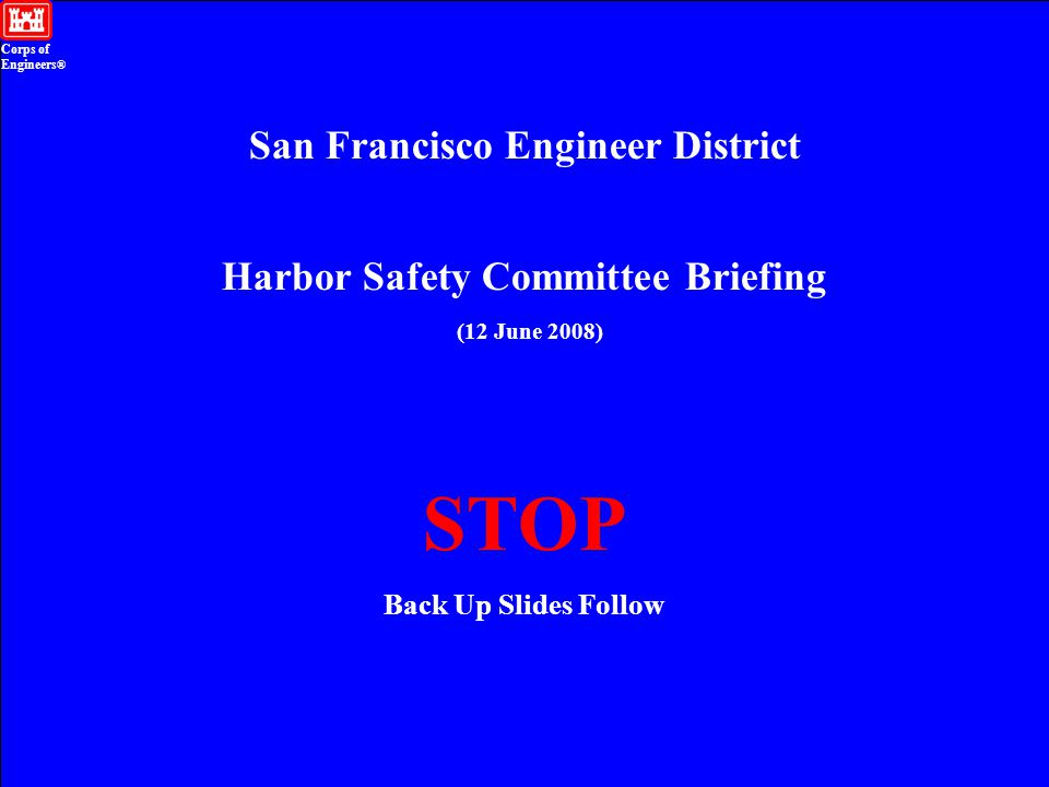Corps of Engineers ® San Francisco Engineer District 12 June 2008 Harbor Safety Committee Slide 10 Harbor Safety Committee Briefing (12 June 2008) STOP Back Up Slides Follow Corps of Engineers ® San Francisco Engineer District
