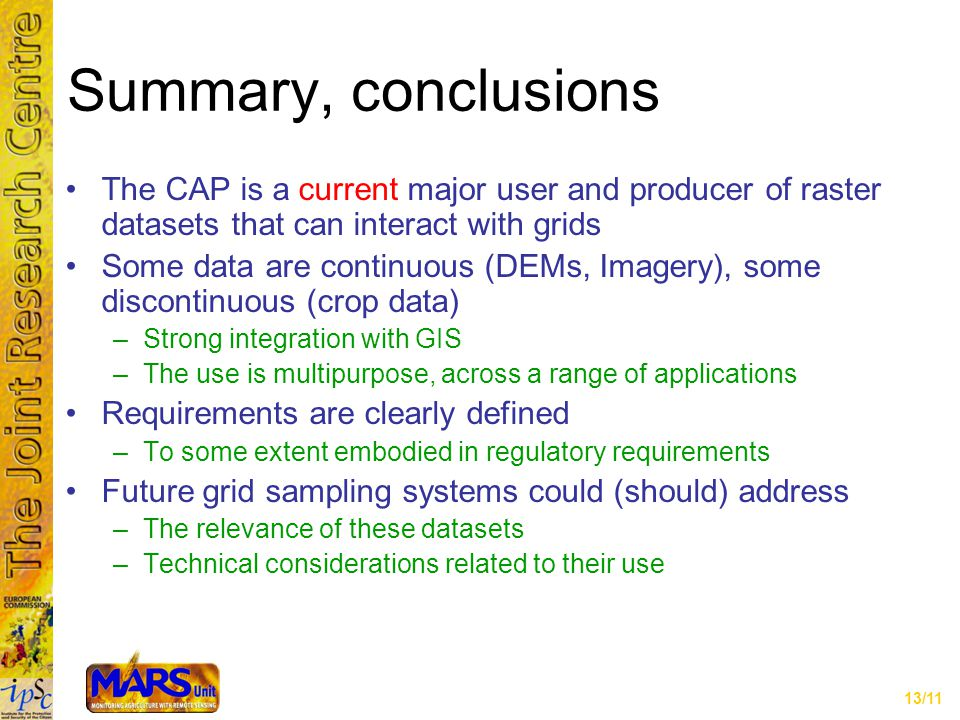 13/11 Summary, conclusions The CAP is a current major user and producer of raster datasets that can interact with grids Some data are continuous (DEMs, Imagery), some discontinuous (crop data) –Strong integration with GIS –The use is multipurpose, across a range of applications Requirements are clearly defined –To some extent embodied in regulatory requirements Future grid sampling systems could (should) address –The relevance of these datasets –Technical considerations related to their use