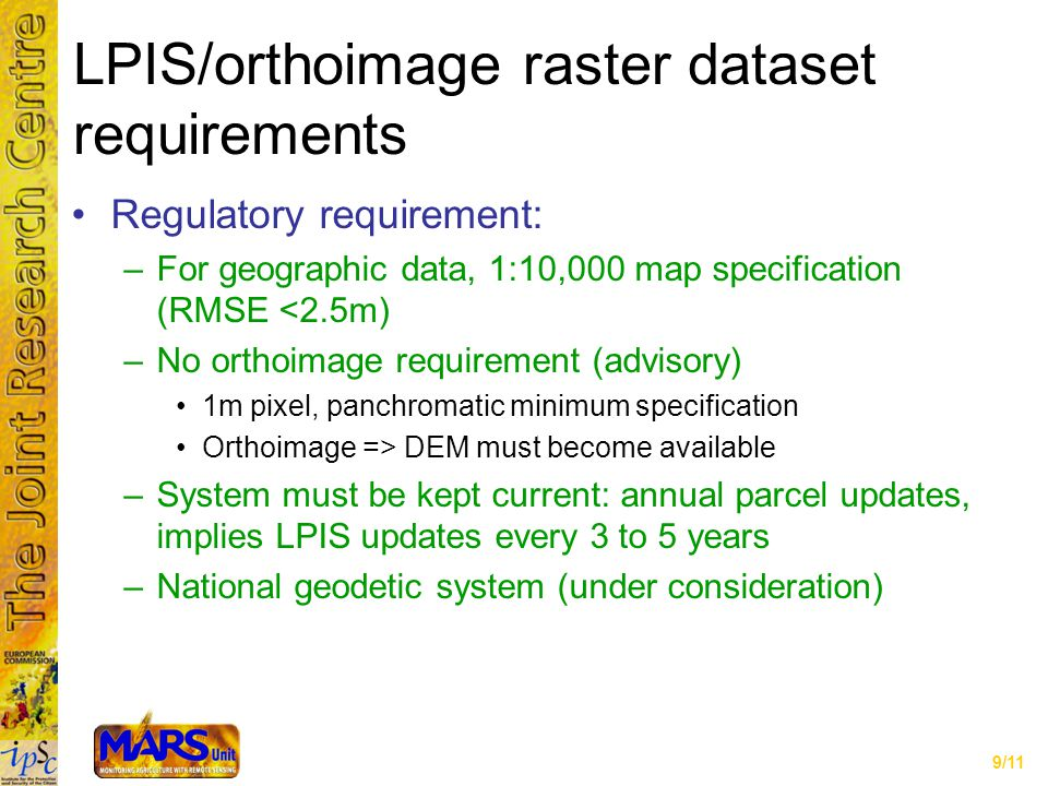 9/11 LPIS/orthoimage raster dataset requirements Regulatory requirement: –For geographic data, 1:10,000 map specification (RMSE <2.5m) –No orthoimage requirement (advisory) 1m pixel, panchromatic minimum specification Orthoimage => DEM must become available –System must be kept current: annual parcel updates, implies LPIS updates every 3 to 5 years –National geodetic system (under consideration)