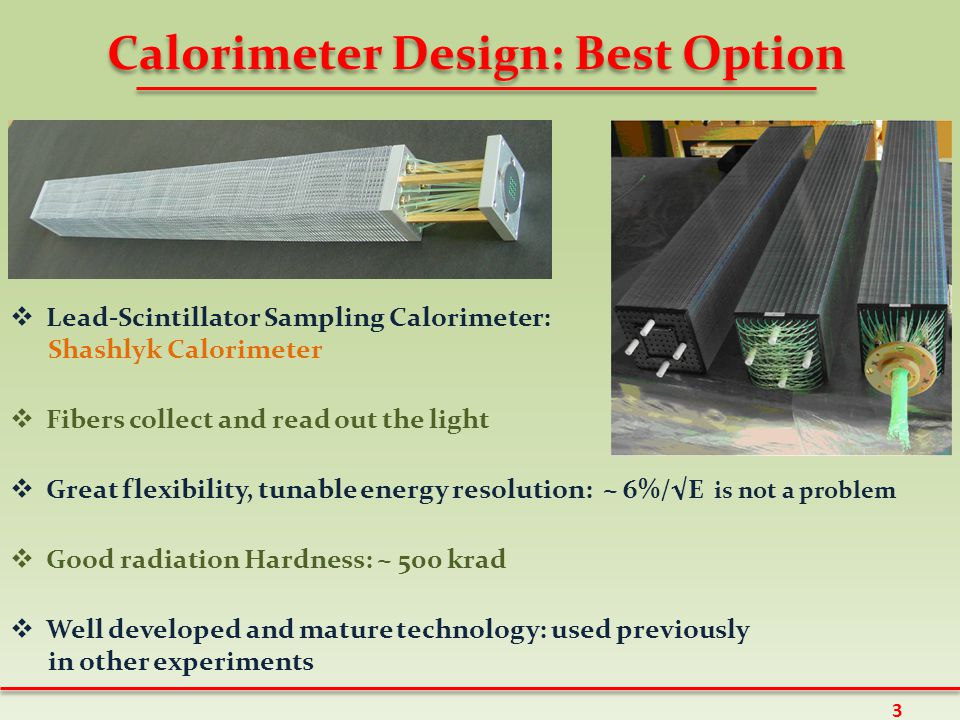 Calorimeter Design: Best Option  Lead-Scintillator Sampling Calorimeter: Shashlyk Calorimeter  Fibers collect and read out the light  Great flexibility, tunable energy resolution: ~ 6%/√E is not a problem  Good radiation Hardness: ~ 500 krad  Well developed and mature technology: used previously in other experiments 3