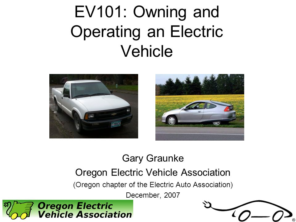 EV101: Owning and Operating an Electric Vehicle Gary Graunke Oregon Electric Vehicle Association (Oregon chapter of the Electric Auto Association) Dec