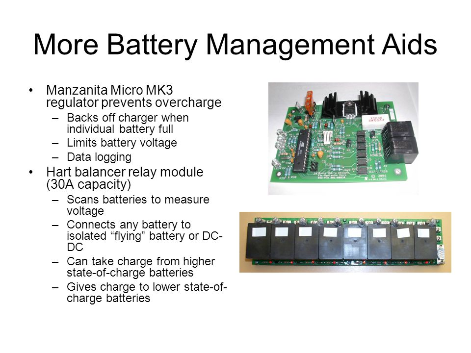 More Battery Management Aids Manzanita Micro MK3 regulator prevents overcharge –Backs off charger when individual battery full –Limits battery voltage