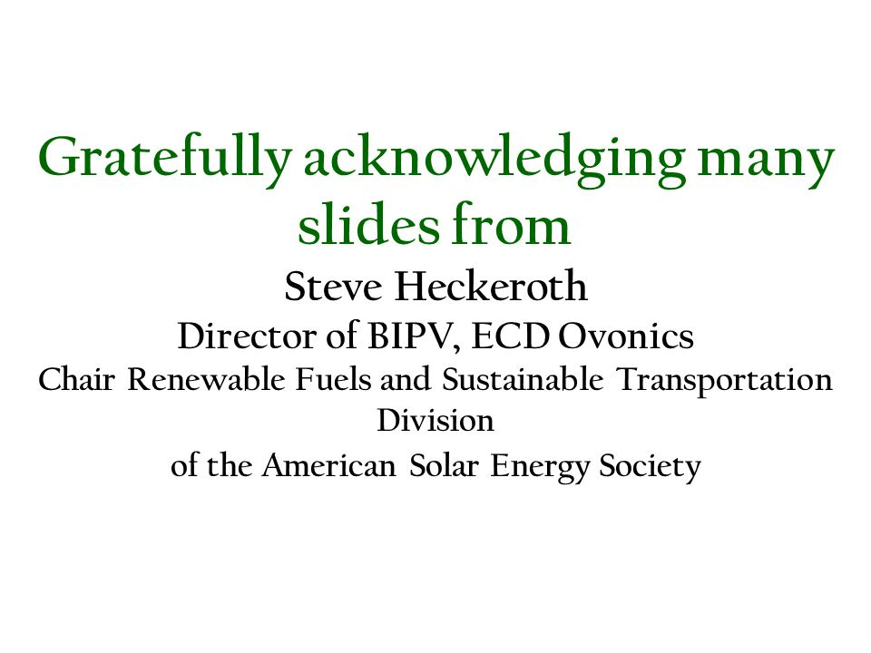 Gratefully acknowledging many slides from Steve Heckeroth Director of BIPV, ECD Ovonics Chair Renewable Fuels and Sustainable Transportation Division
