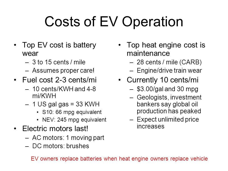 Costs of EV Operation Top EV cost is battery wear –3 to 15 cents / mile –Assumes proper care! Fuel cost 2-3 cents/mi –10 cents/KWH and 4-8 mi/KWH –1 U