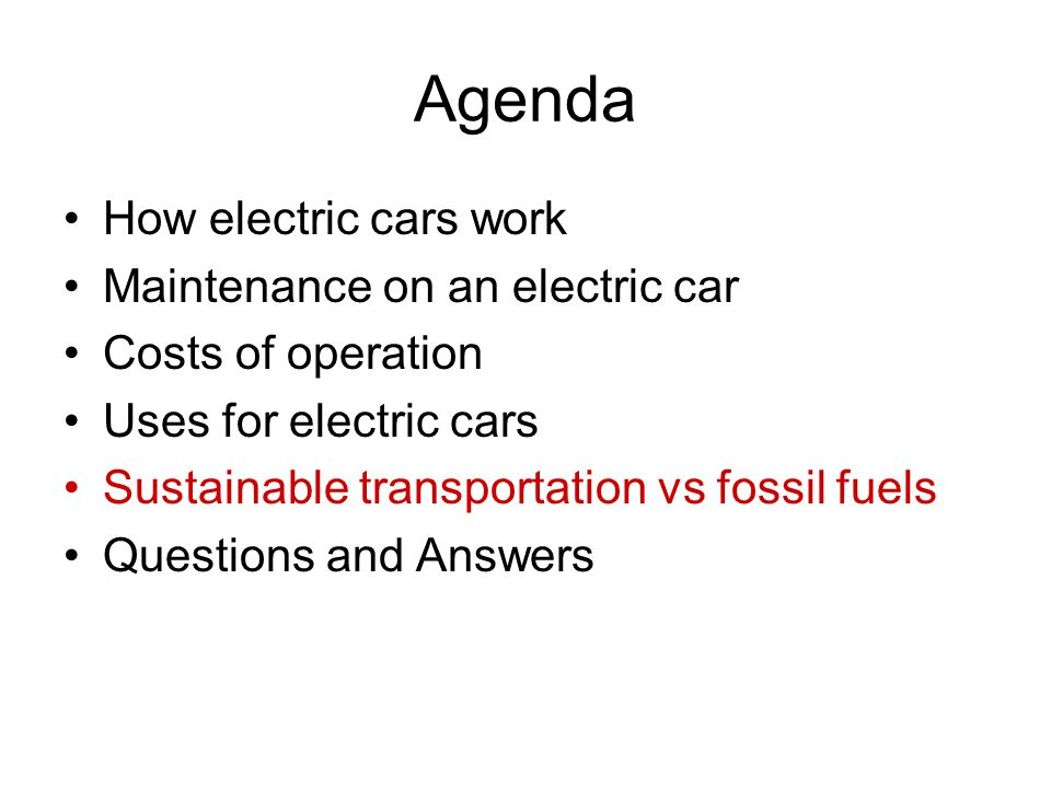 Agenda How electric cars work Maintenance on an electric car Costs of operation Uses for electric cars Sustainable transportation vs fossil fuels Ques