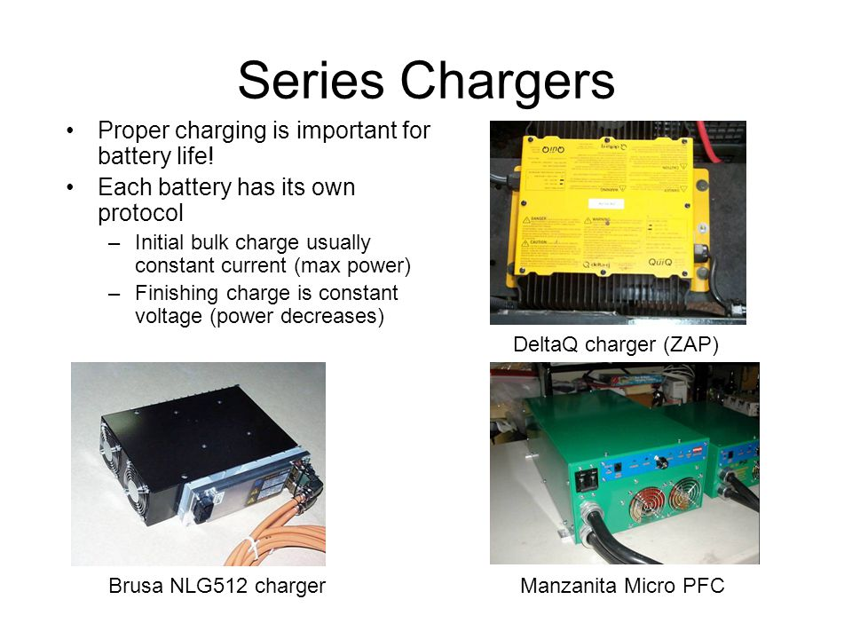 Series Chargers Proper charging is important for battery life! Each battery has its own protocol –Initial bulk charge usually constant current (max po