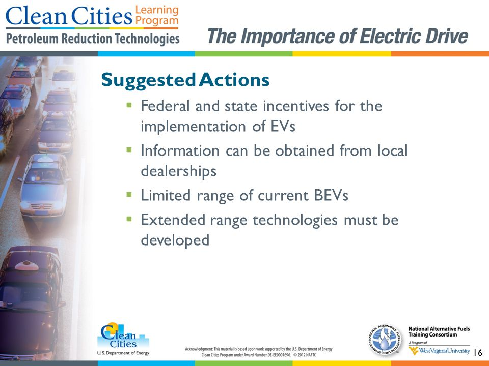 16 Suggested Actions  Federal and state incentives for the implementation of EVs  Information can be obtained from local dealerships  Limited range