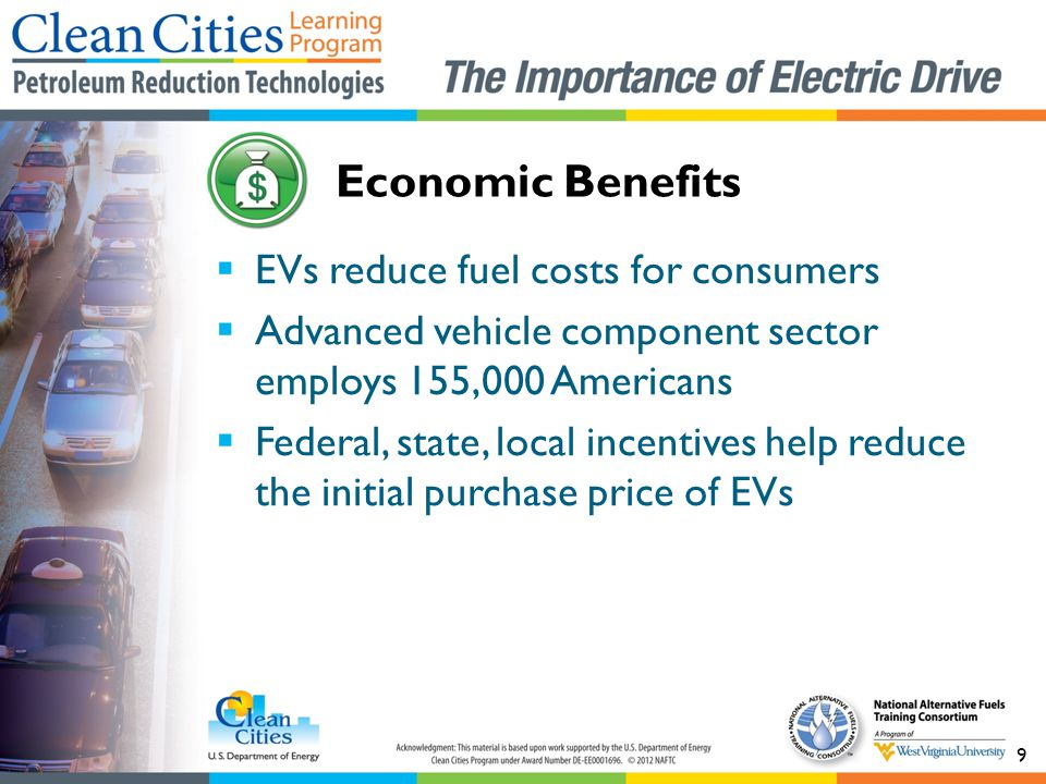 9  EVs reduce fuel costs for consumers  Advanced vehicle component sector employs 155,000 Americans  Federal, state, local incentives help reduce t