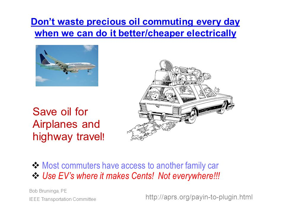 Don't waste precious oil commuting every day when we can do it better/cheaper electrically http://aprs.org/payin-to-plugin.html Bob Bruninga, PE IEEE Transportation Committee  Most commuters have access to another family car  Use EV's where it makes Cents.