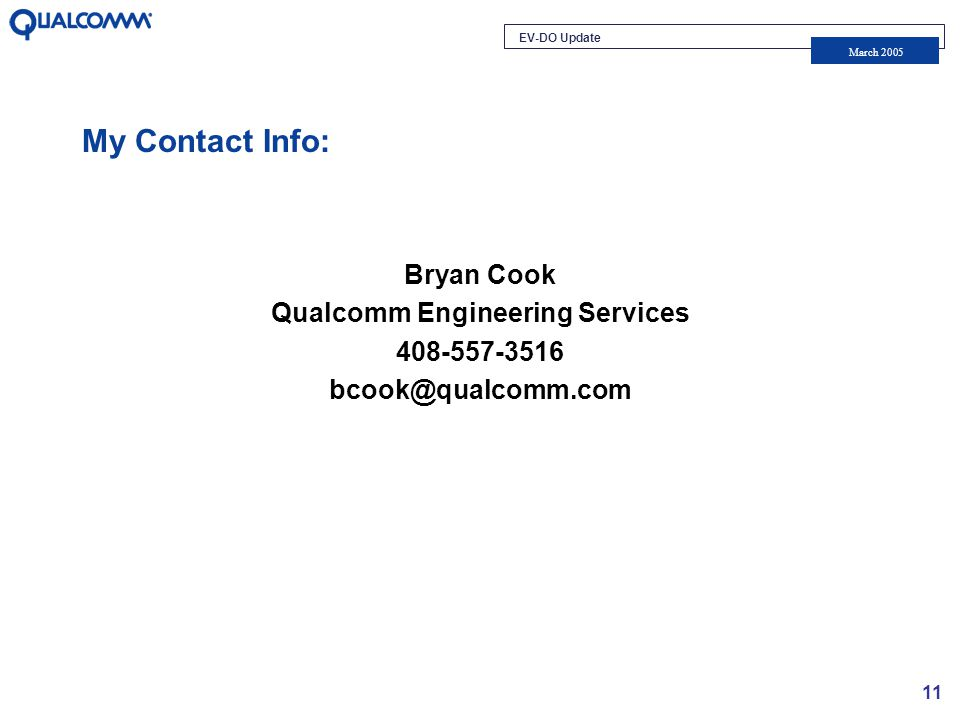 EV-DO Update March 2005 11 My Contact Info: Bryan Cook Qualcomm Engineering Services 408-557-3516 bcook@qualcomm.com