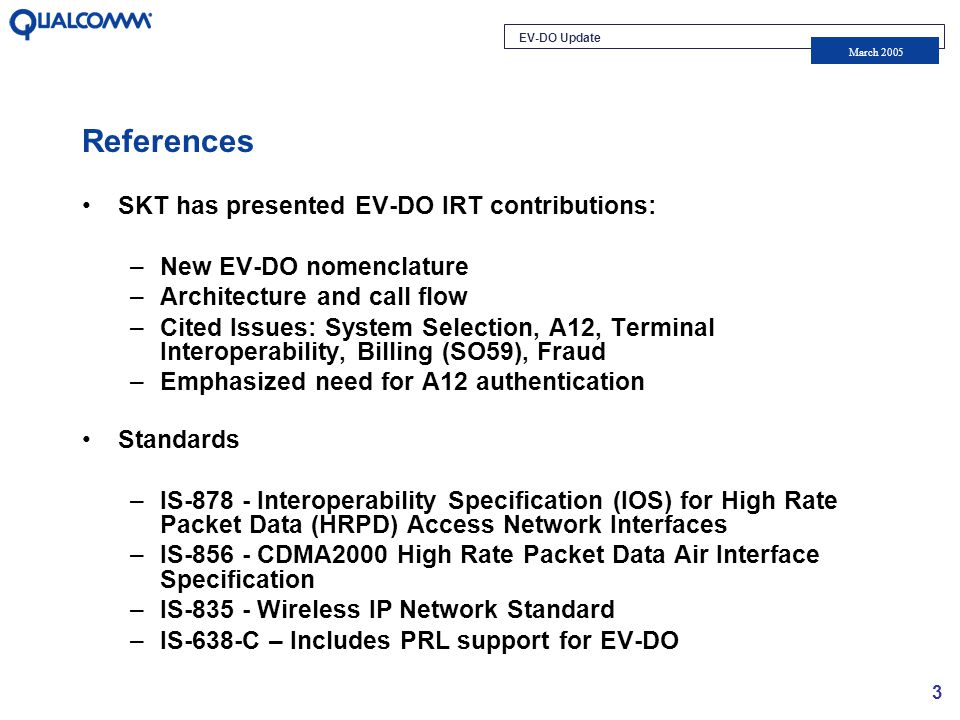 EV-DO Update March 2005 3 References SKT has presented EV-DO IRT contributions: –New EV-DO nomenclature –Architecture and call flow –Cited Issues: System Selection, A12, Terminal Interoperability, Billing (SO59), Fraud –Emphasized need for A12 authentication Standards –IS-878 - Interoperability Specification (IOS) for High Rate Packet Data (HRPD) Access Network Interfaces –IS-856 - CDMA2000 High Rate Packet Data Air Interface Specification –IS-835 - Wireless IP Network Standard –IS-638-C – Includes PRL support for EV-DO