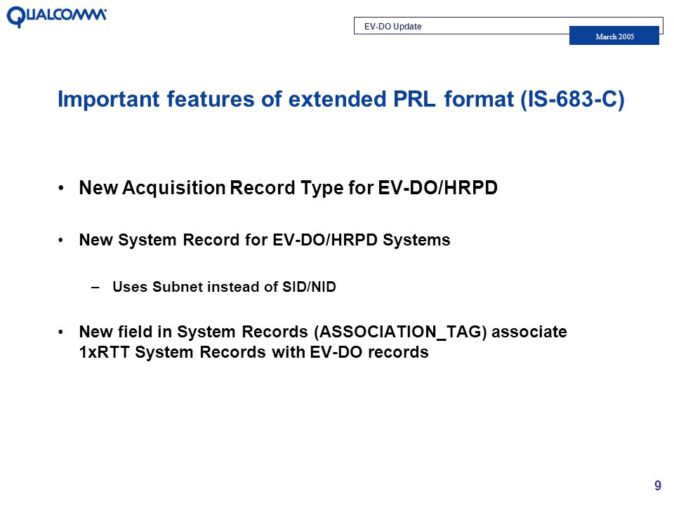 EV-DO Update March 2005 9 Important features of extended PRL format (IS-683-C) New Acquisition Record Type for EV-DO/HRPD New System Record for EV-DO/HRPD Systems –Uses Subnet instead of SID/NID New field in System Records (ASSOCIATION_TAG) associate 1xRTT System Records with EV-DO records