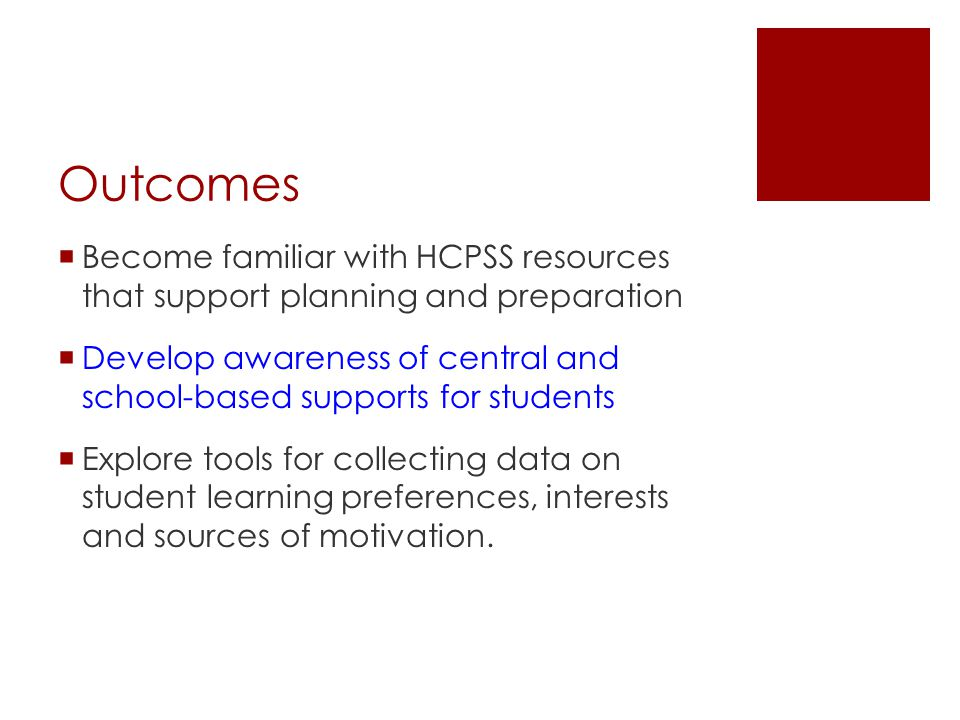 Outcomes  Become familiar with HCPSS resources that support planning and preparation  Develop awareness of central and school-based supports for students  Explore tools for collecting data on student learning preferences, interests and sources of motivation.