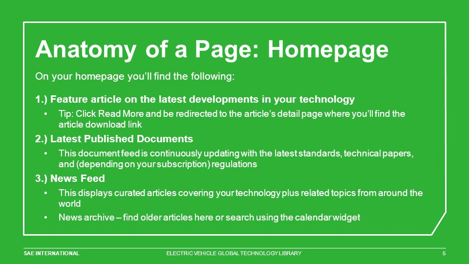 SAE INTERNATIONAL Anatomy of a Page: Homepage ELECTRIC VEHICLE GLOBAL TECHNOLOGY LIBRARY5 On your homepage you'll find the following: 1.) Feature article on the latest developments in your technology Tip: Click Read More and be redirected to the article's detail page where you'll find the article download link 2.) Latest Published Documents This document feed is continuously updating with the latest standards, technical papers, and (depending on your subscription) regulations 3.) News Feed This displays curated articles covering your technology plus related topics from around the world News archive – find older articles here or search using the calendar widget
