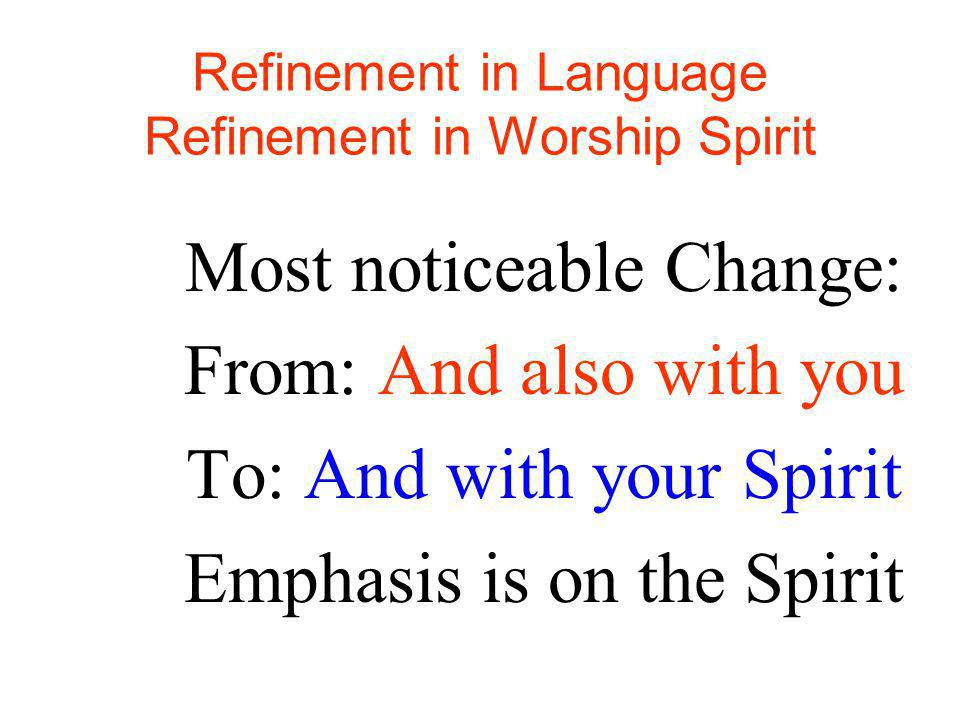 Refinement in Language Refinement in Worship Spirit Most noticeable Change: From: And also with you To: And with your Spirit Emphasis is on the Spirit
