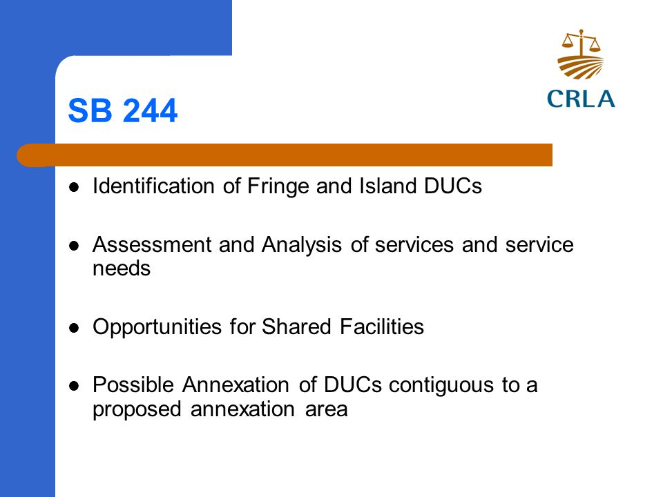 SB 244 Identification of Fringe and Island DUCs Assessment and Analysis of services and service needs Opportunities for Shared Facilities Possible Annexation of DUCs contiguous to a proposed annexation area