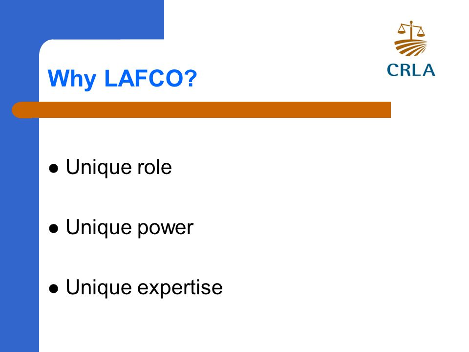 Why LAFCO Unique role Unique power Unique expertise