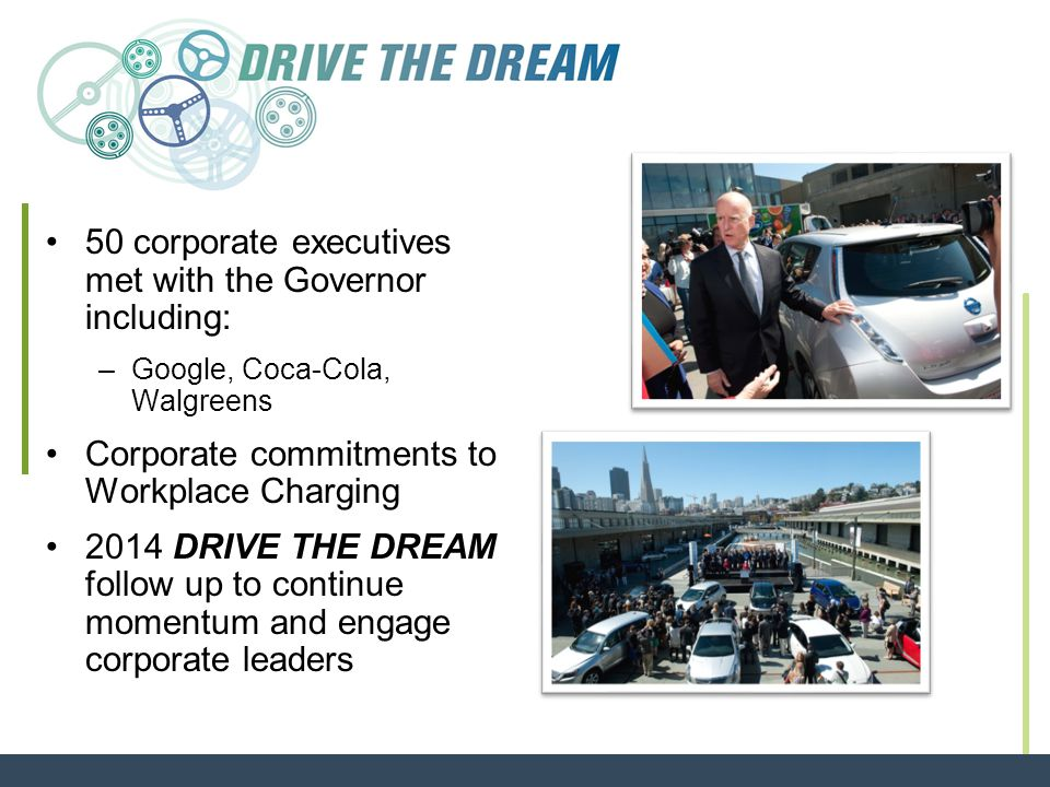 50 corporate executives met with the Governor including: –Google, Coca-Cola, Walgreens Corporate commitments to Workplace Charging 2014 DRIVE THE DREAM follow up to continue momentum and engage corporate leaders