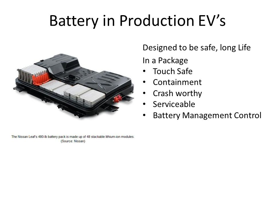 Battery in Production EV's Designed to be safe, long Life In a Package Touch Safe Containment Crash worthy Serviceable Battery Management Control