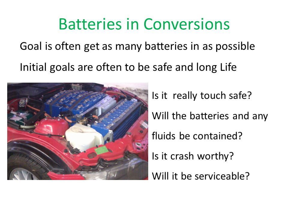 Batteries in Conversions Goal is often get as many batteries in as possible Initial goals are often to be safe and long Life serviceable Is it really