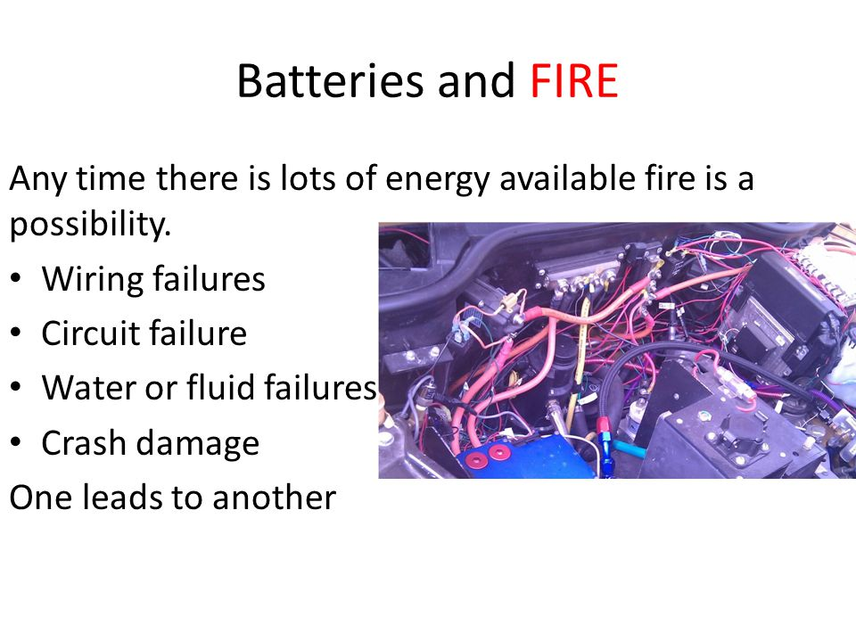 Batteries and FIRE Any time there is lots of energy available fire is a possibility. Wiring failures Circuit failure Water or fluid failures Crash dam